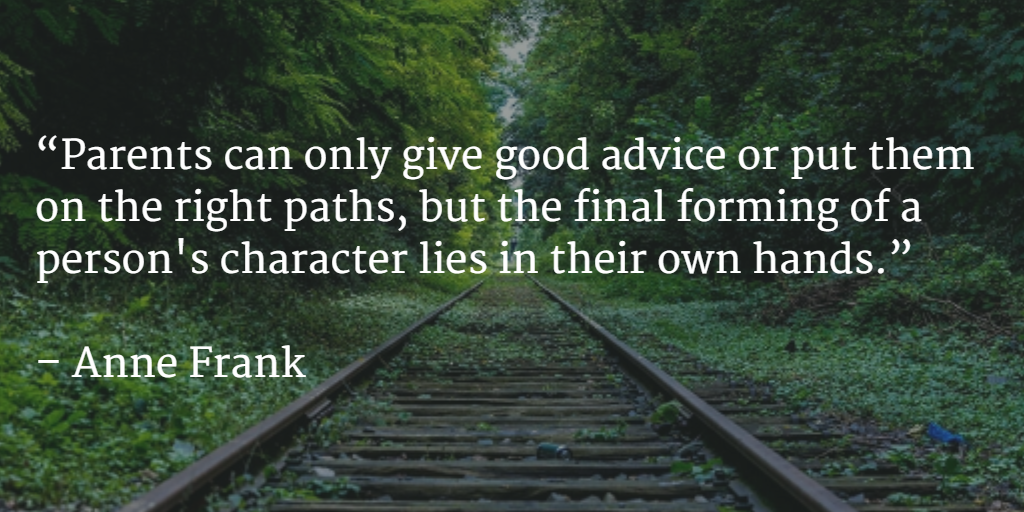 Parents can only give good advice or put them on the right paths, but the final forming of a person's character lies in their own hands.  —Anne Frank