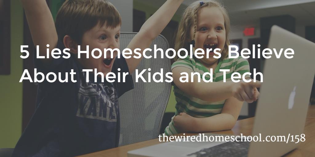 5 Lies Homeschoolers Believe About Their Kids and Tech