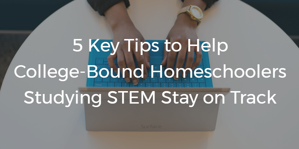 5 Key Tips to Help College-Bound Homeschoolers Studying STEM Stay on Track